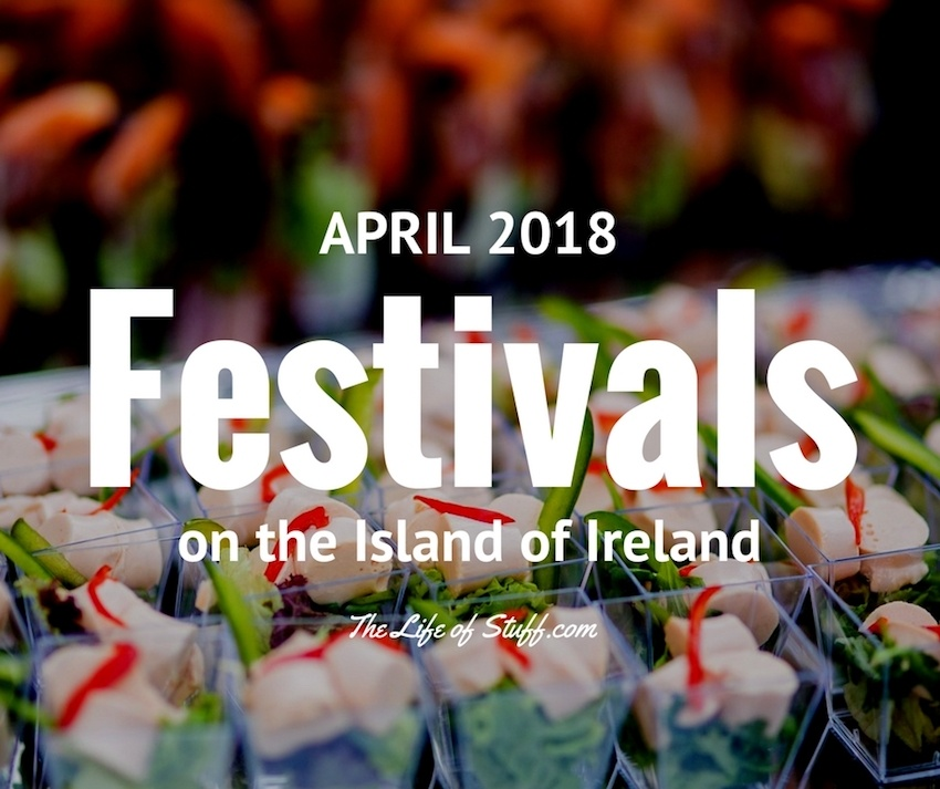 What's On Festivals this April 2018 on the Island of Ireland The Life of Stuff Blog