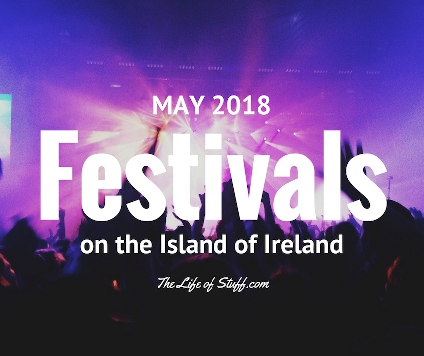 What's On - Festivals this May 2018 on the Island of Ireland - The Life of Stuff
